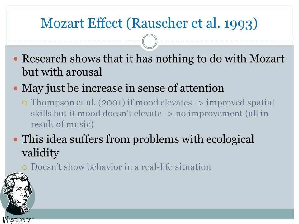 mozart effect field research The mozart effect has so far shown no impact on normal kids in the academic field however when it comes to kids with special needs, listening to classical music calms them down which in turn enhances learning.