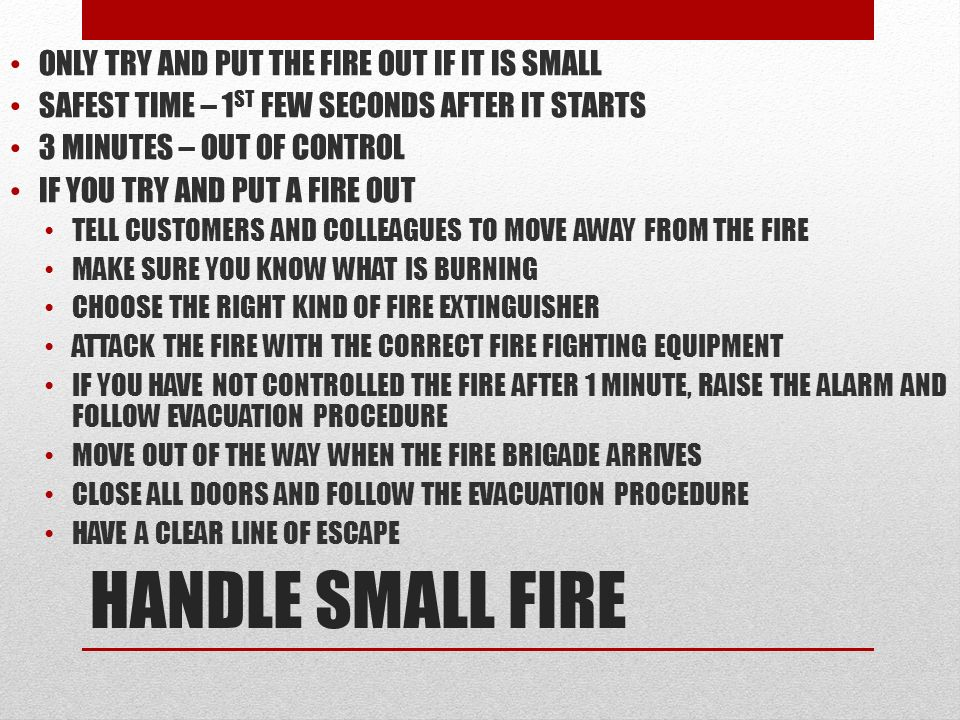 HANDLE SMALL FIRE ONLY TRY AND PUT THE FIRE OUT IF IT IS SMALL