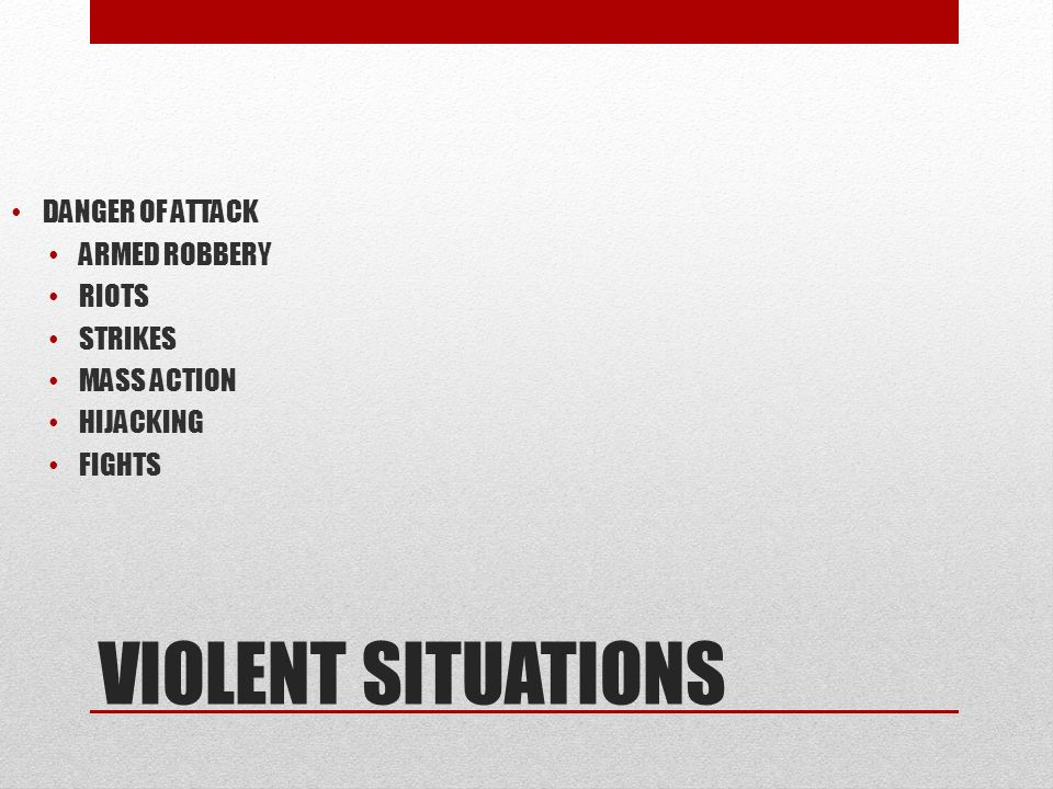 VIOLENT SITUATIONS DANGER OF ATTACK ARMED ROBBERY RIOTS STRIKES