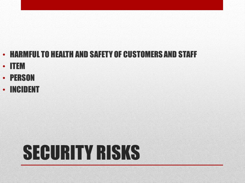 SECURITY RISKS HARMFUL TO HEALTH AND SAFETY OF CUSTOMERS AND STAFF