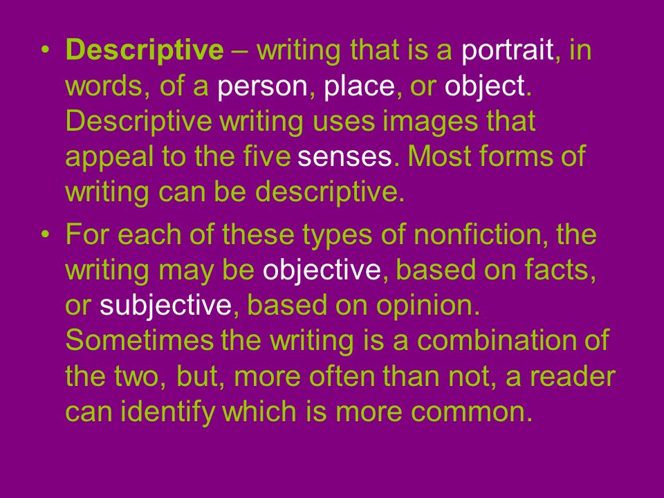 Descriptive – writing that is a portrait, in words, of a person, place, or object. Descriptive writing uses images that appeal to the five senses. Most forms of writing can be descriptive.