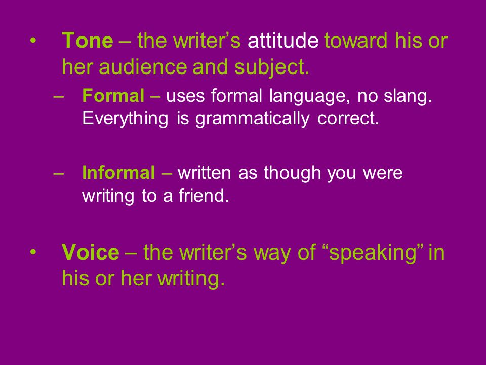 Tone – the writer's attitude toward his or her audience and subject.