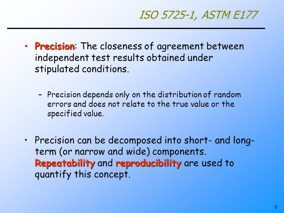 ISO 5725-1, ASTM E177 Precision: The closeness of agreement between independent test results obtained under stipulated conditions.