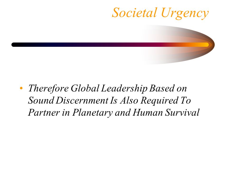 Societal Urgency Therefore Global Leadership Based on Sound Discernment Is Also Required To Partner in Planetary and Human Survival.