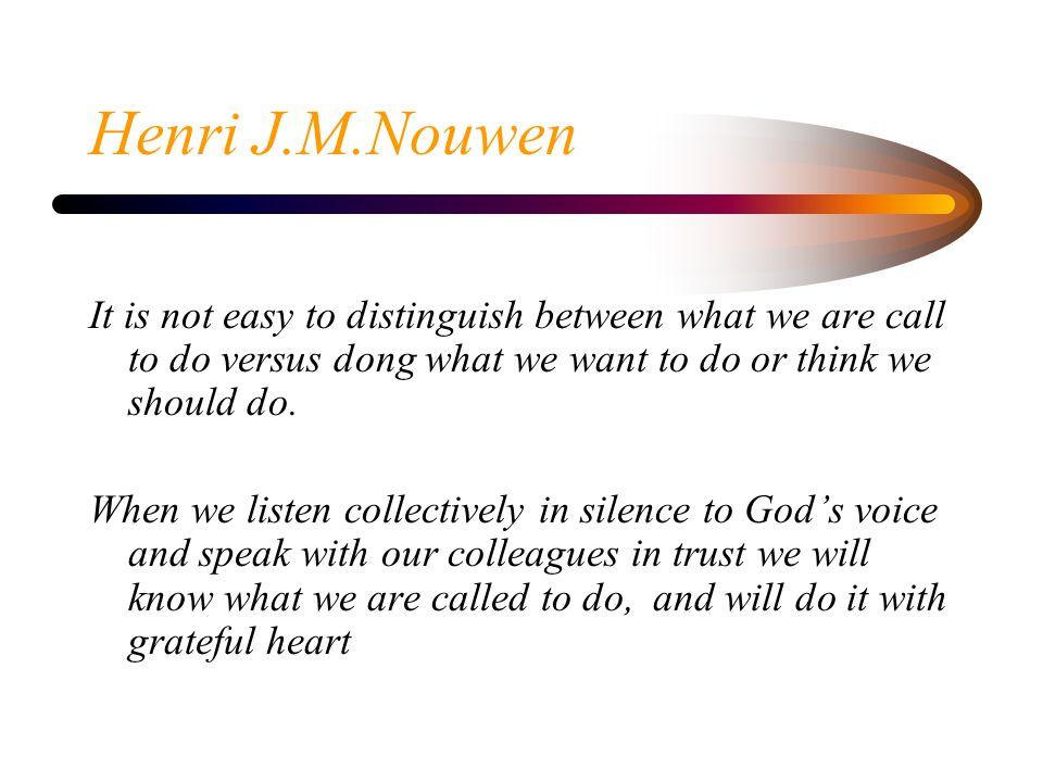 Henri J.M.Nouwen It is not easy to distinguish between what we are call to do versus dong what we want to do or think we should do.