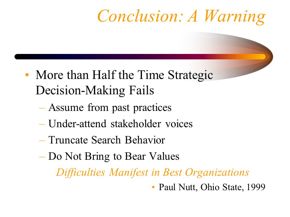 Conclusion: A Warning More than Half the Time Strategic Decision-Making Fails. Assume from past practices.