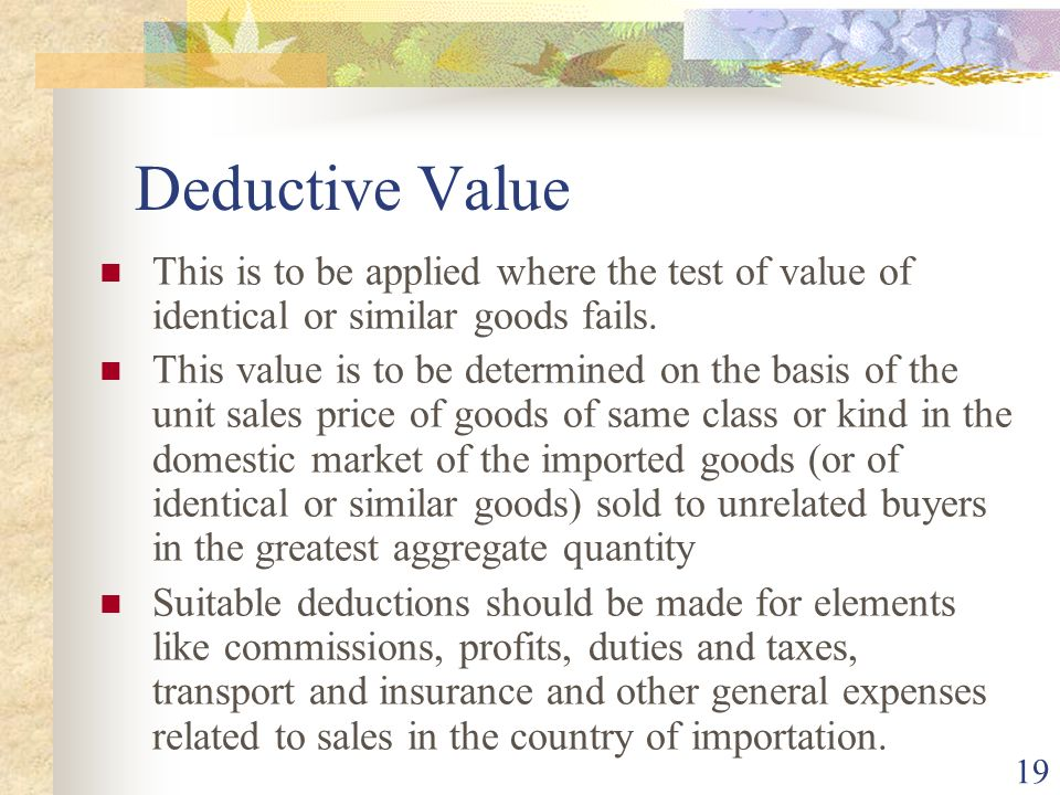 Deductive Value This is to be applied where the test of value of identical or similar goods fails.