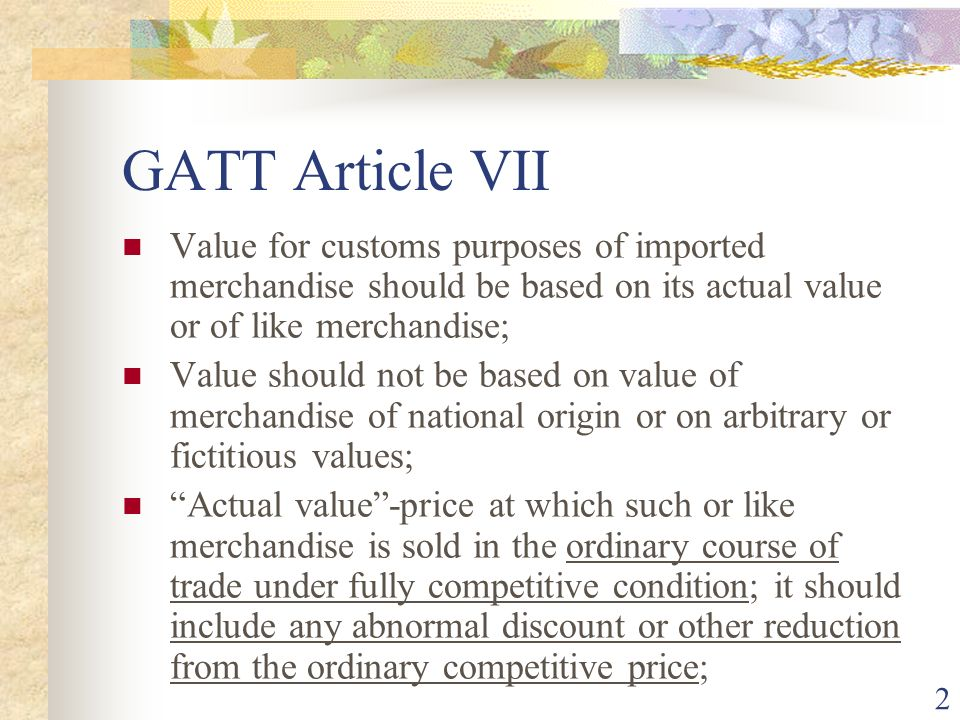 GATT Article VII Value for customs purposes of imported merchandise should be based on its actual value or of like merchandise;