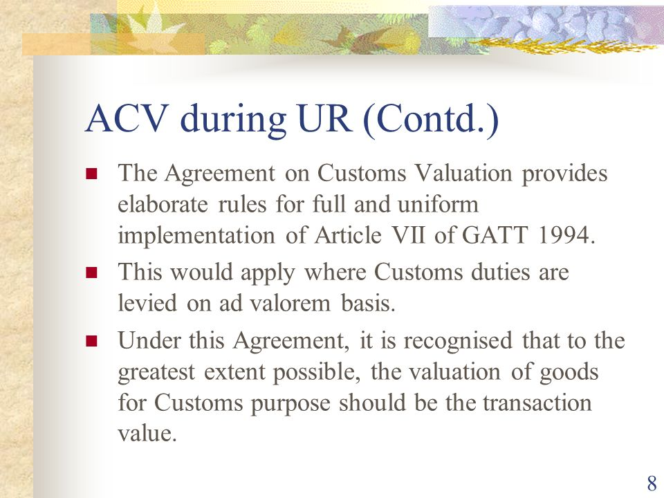 ACV during UR (Contd.) The Agreement on Customs Valuation provides elaborate rules for full and uniform implementation of Article VII of GATT 1994.