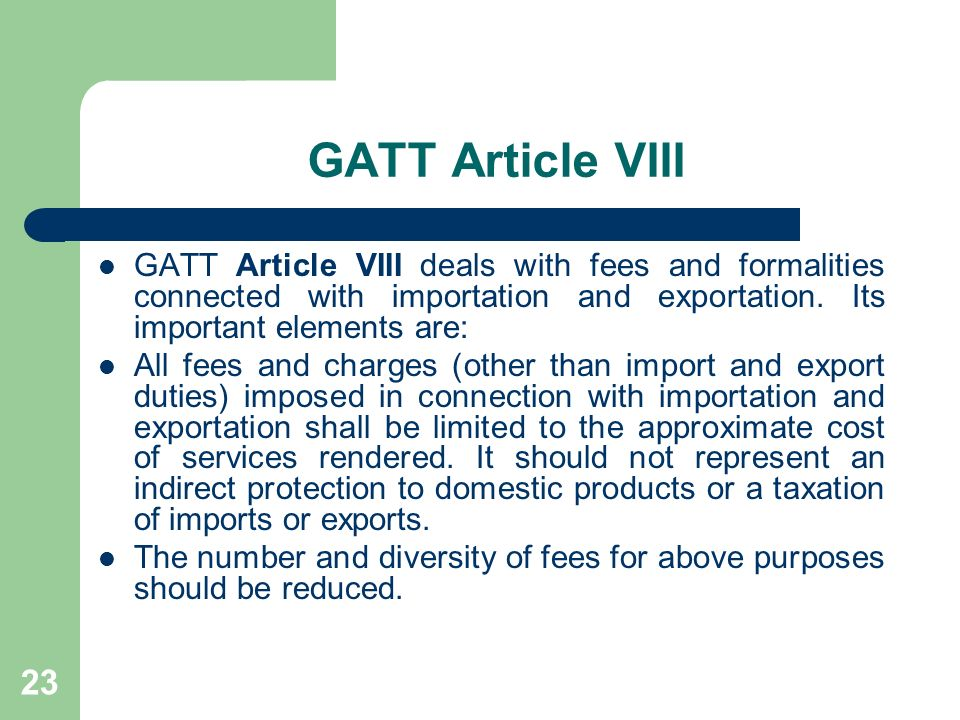 GATT Article VIII GATT Article VIII deals with fees and formalities connected with importation and exportation. Its important elements are: