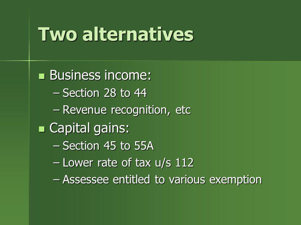 Two alternatives Business income: Capital gains: Section 28 to 44