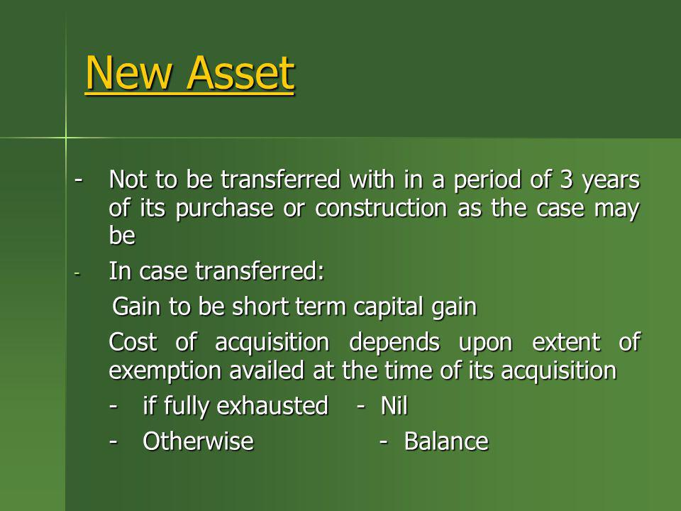 New Asset- Not to be transferred with in a period of 3 years of its purchase or construction as the case may be.