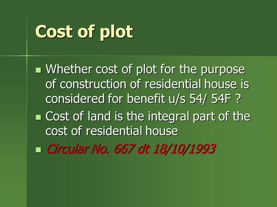 Cost of plot Whether cost of plot for the purpose of construction of residential house is considered for benefit u/s 54/ 54F