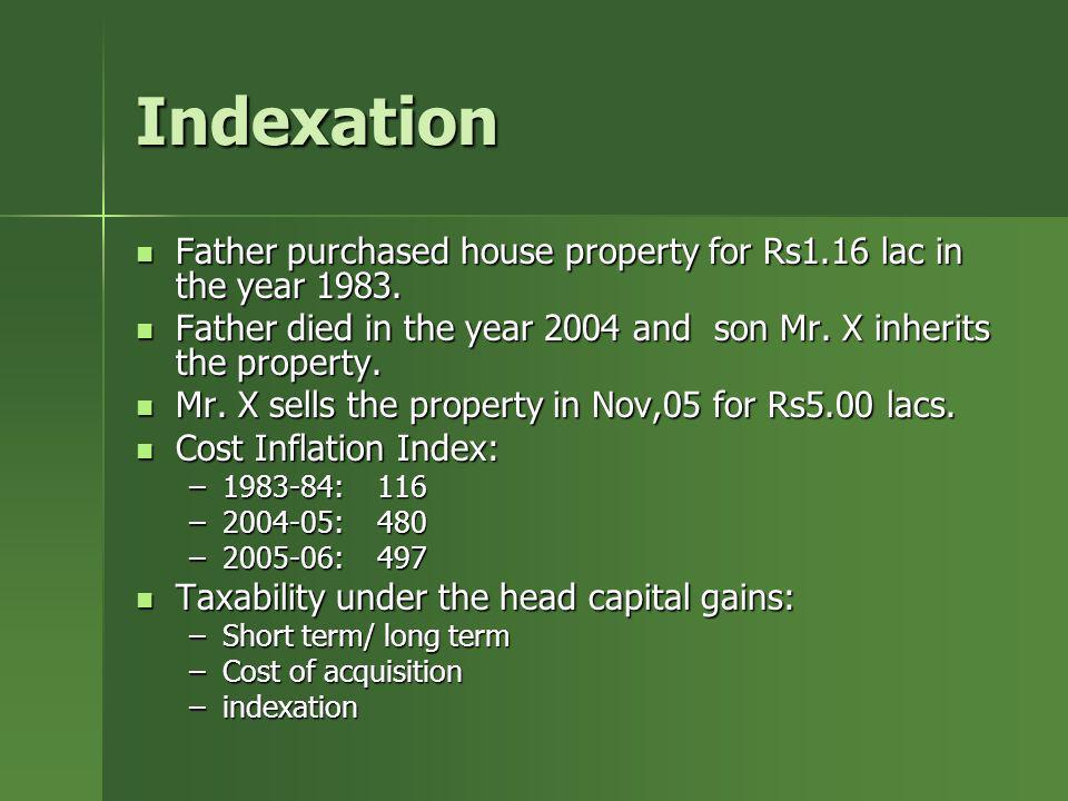IndexationFather purchased house property for Rs1.16 lac in the year 1983. Father died in the year 2004 and son Mr. X inherits the property.