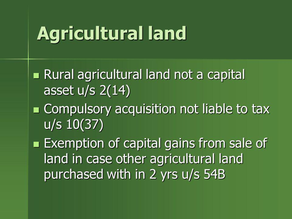 Agricultural landRural agricultural land not a capital asset u/s 2(14) Compulsory acquisition not liable to tax u/s 10(37)