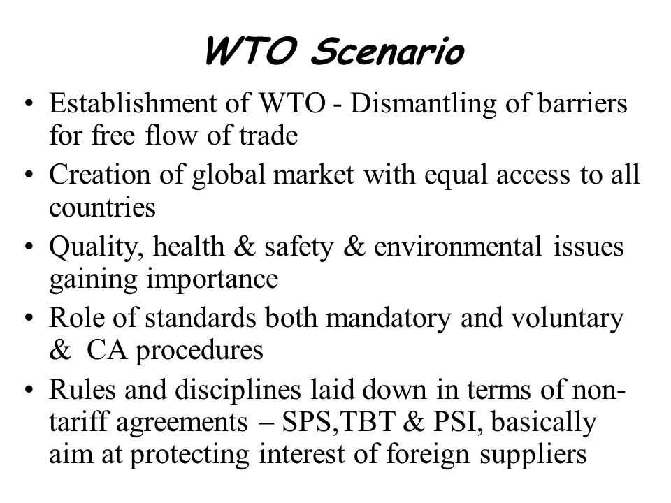 WTO Scenario Establishment of WTO - Dismantling of barriers for free flow of trade. Creation of global market with equal access to all countries.