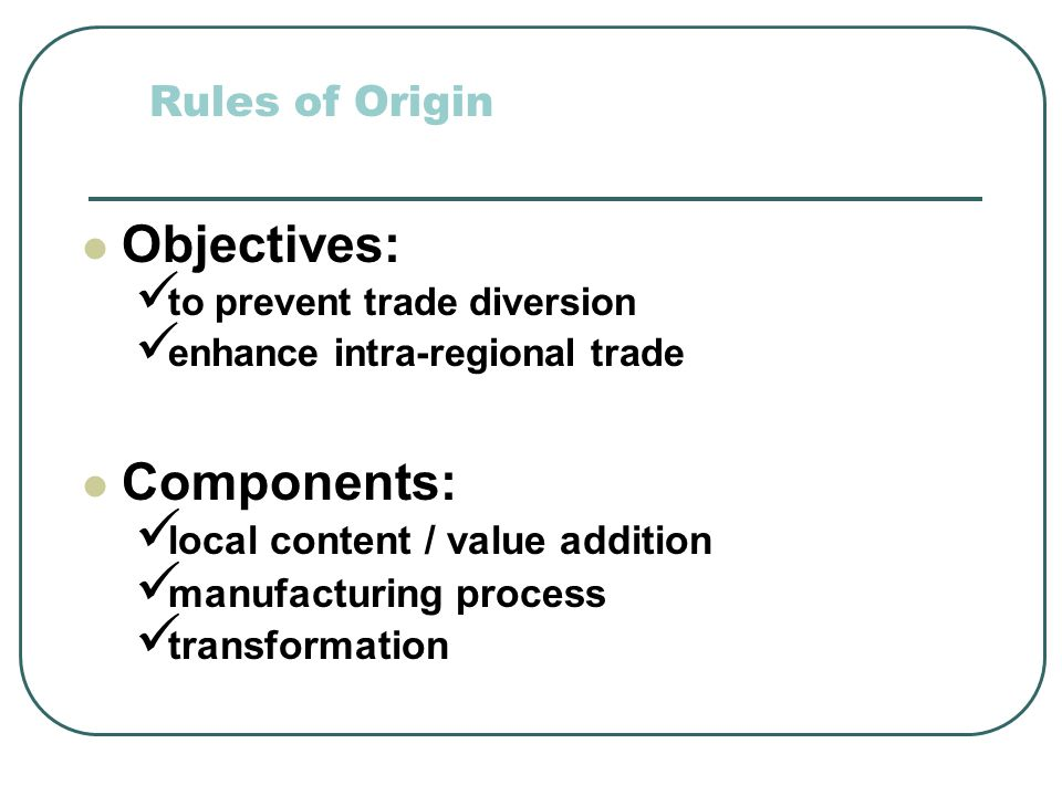 Objectives: Components: Rules of Origin local content / value addition