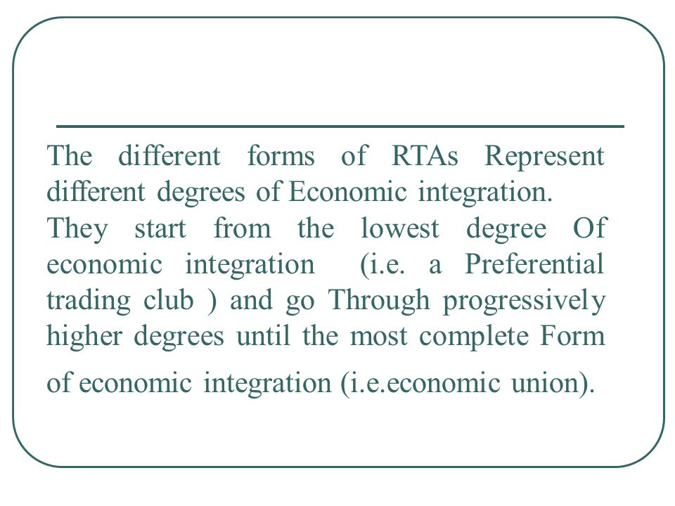 The different forms of RTAs Represent different degrees of Economic integration.
