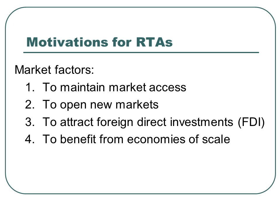 Motivations for RTAs Market factors: 1. To maintain market access