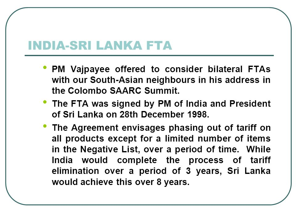 INDIA-SRI LANKA FTA PM Vajpayee offered to consider bilateral FTAs with our South-Asian neighbours in his address in the Colombo SAARC Summit.