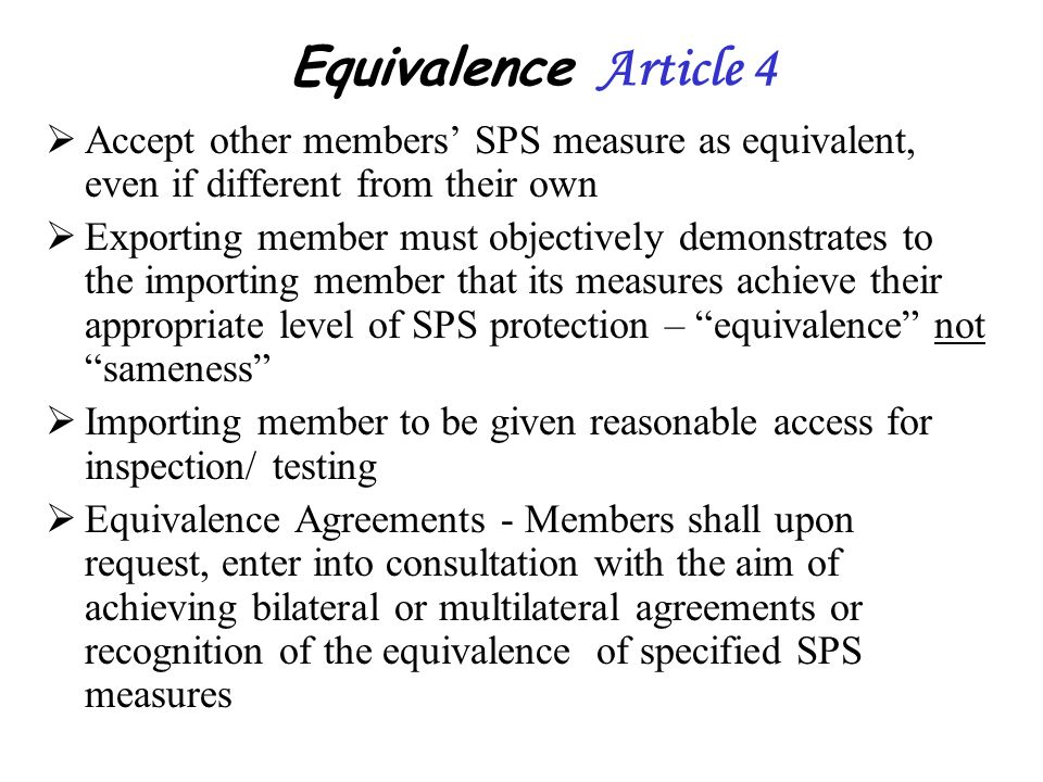 Equivalence Article 4 Accept other members' SPS measure as equivalent, even if different from their own.