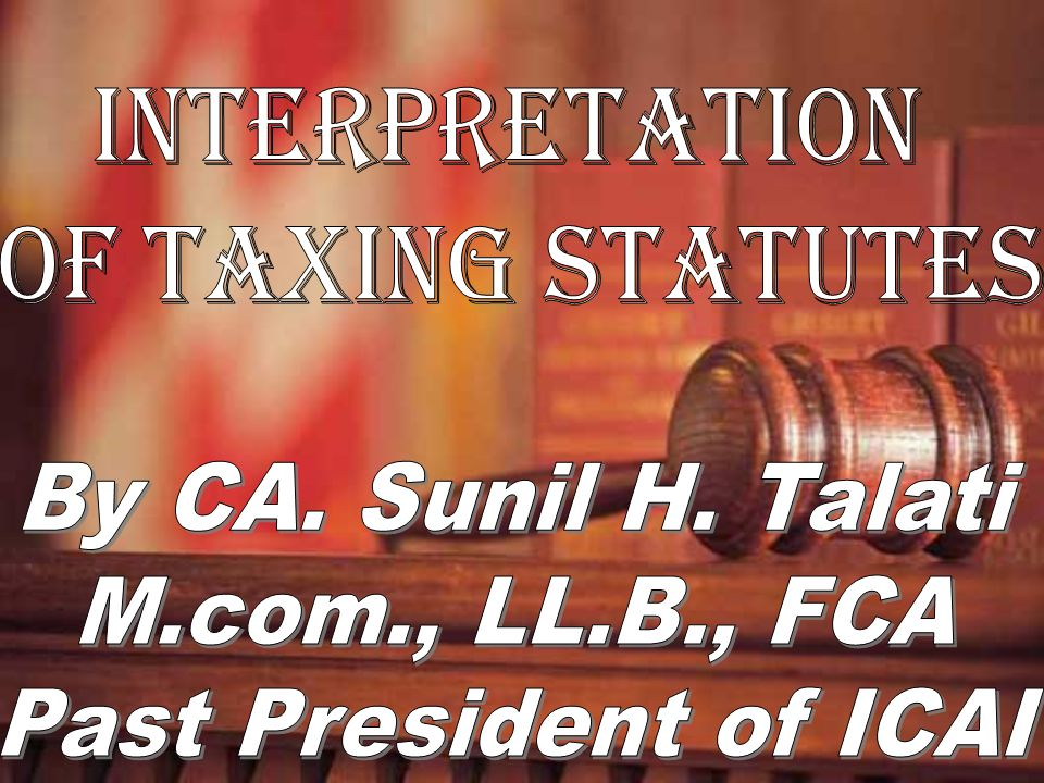 INTERPRETATION OF TAXING STATUTES By CA. Sunil H. Talati M.com., LL.B., FCA Past President of ICAI