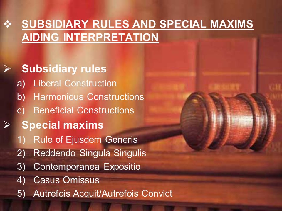 SUBSIDIARY RULES AND SPECIAL MAXIMS AIDING INTERPRETATION