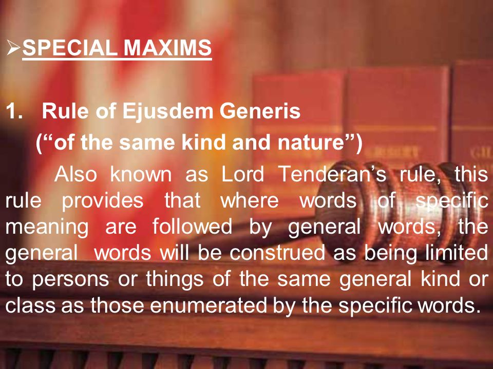 SPECIAL MAXIMSRule of Ejusdem Generis. ( of the same kind and nature )