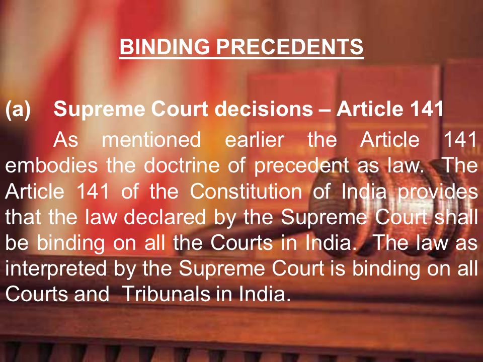 BINDING PRECEDENTS(a) Supreme Court decisions – Article 141.