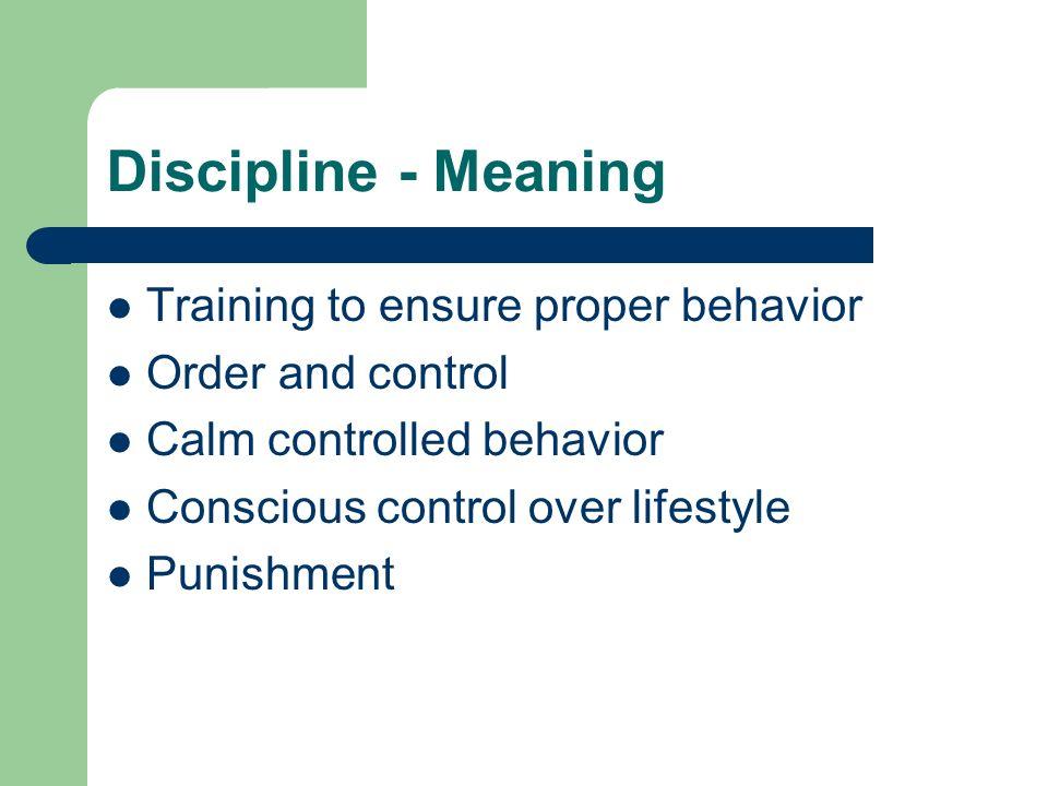 Discipline - Meaning Training to ensure proper behavior