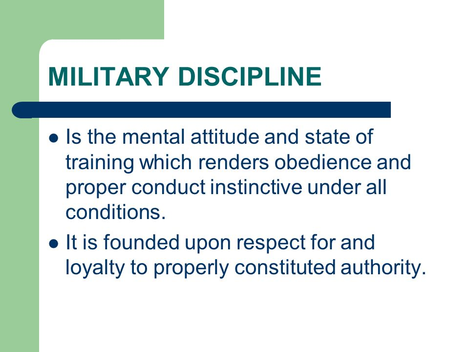 MILITARY DISCIPLINE Is the mental attitude and state of training which renders obedience and proper conduct instinctive under all conditions.