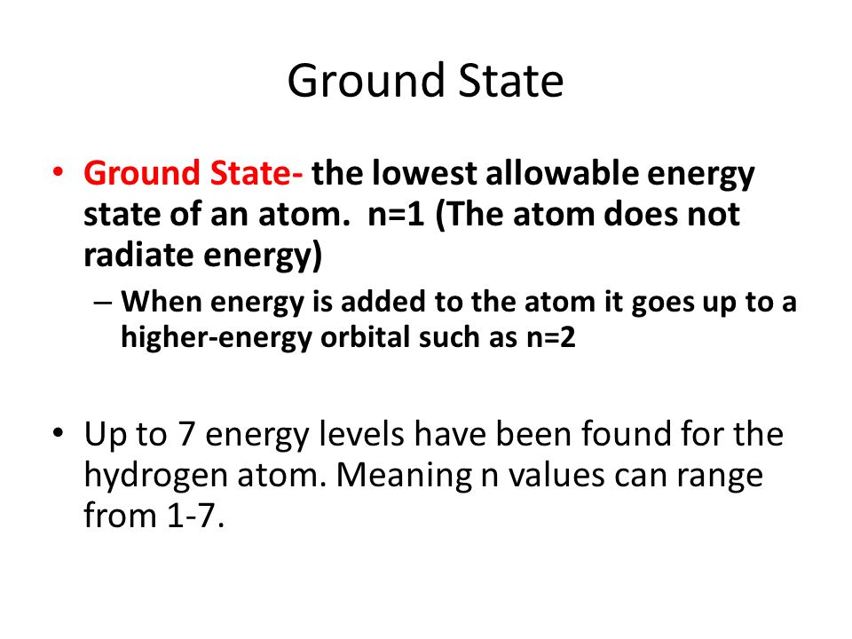 Ground State Ground State- the lowest allowable energy state of an atom. n=1 (The atom does not radiate energy)