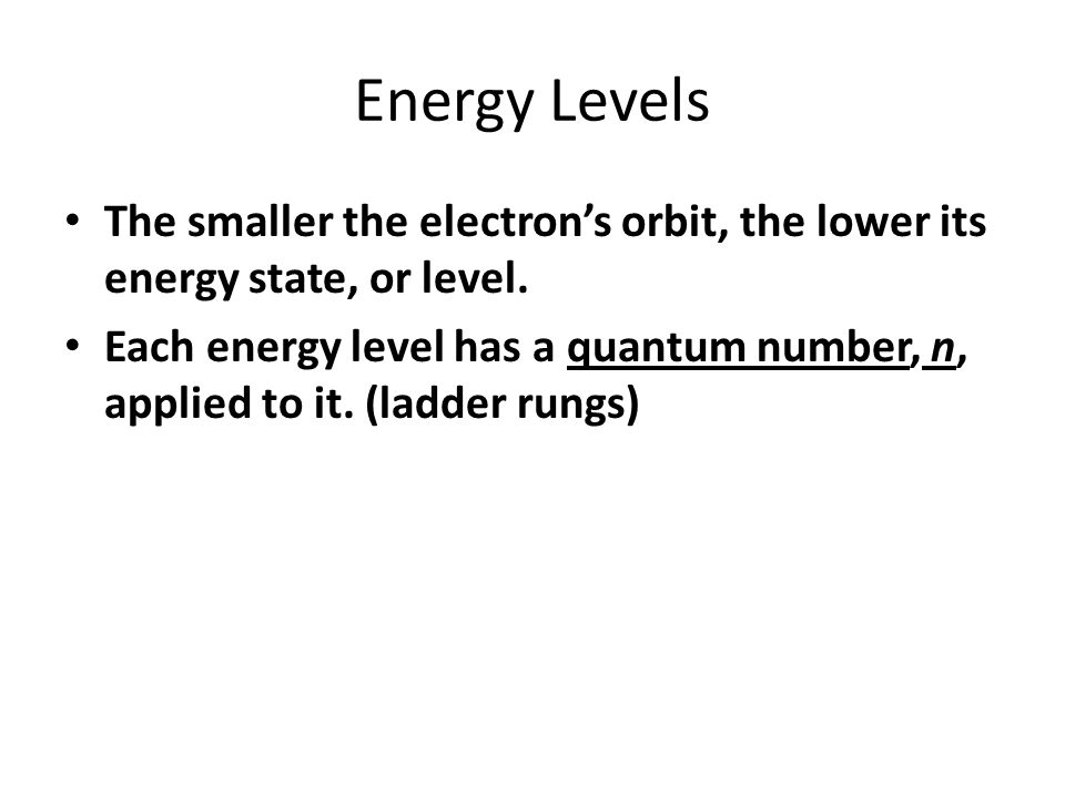 Energy Levels The smaller the electron's orbit, the lower its energy state, or level.