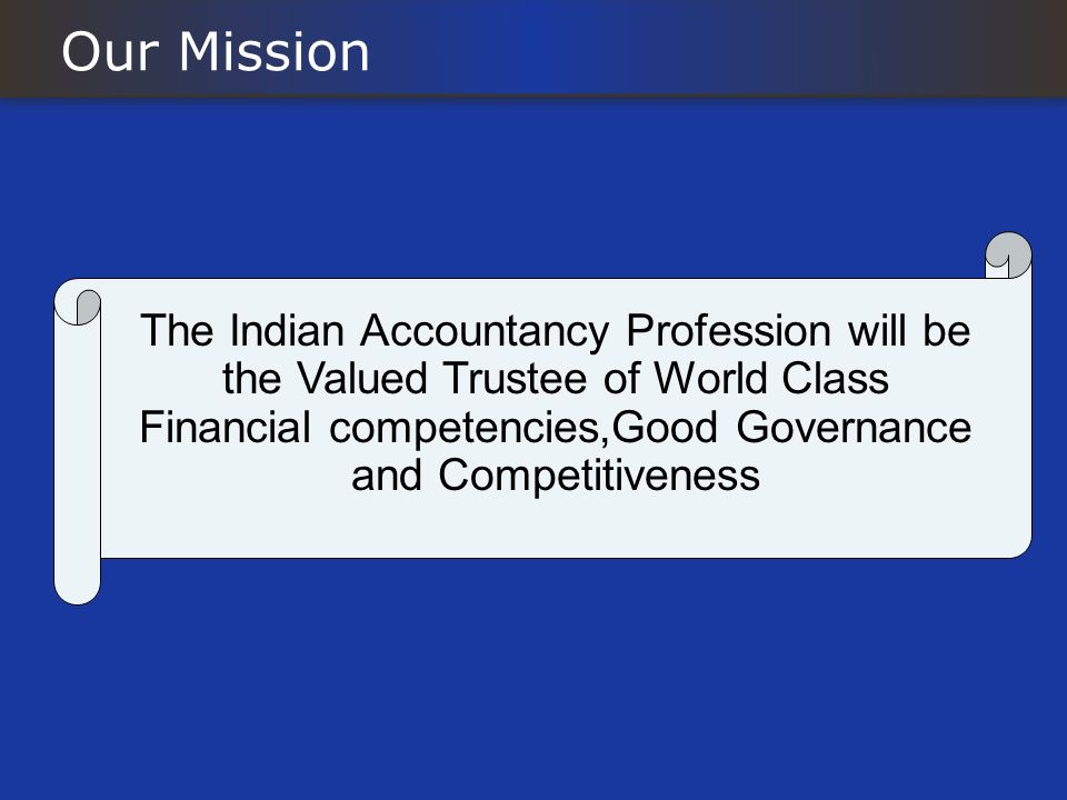 Our Mission The Indian Accountancy Profession will be the Valued Trustee of World Class Financial competencies,Good Governance and Competitiveness.