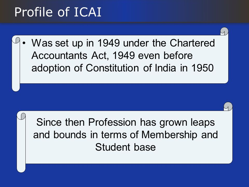 Profile of ICAI Was set up in 1949 under the Chartered Accountants Act, 1949 even before adoption of Constitution of India in 1950.