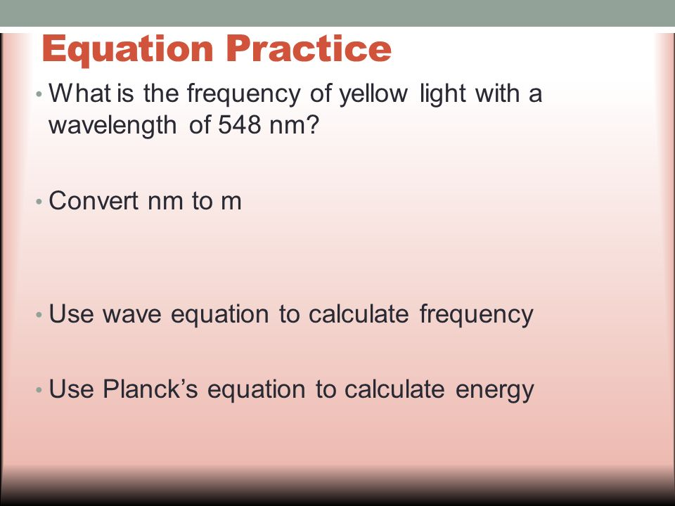 Equation Practice What is the frequency of yellow light with a wavelength of 548 nm Convert nm to m.
