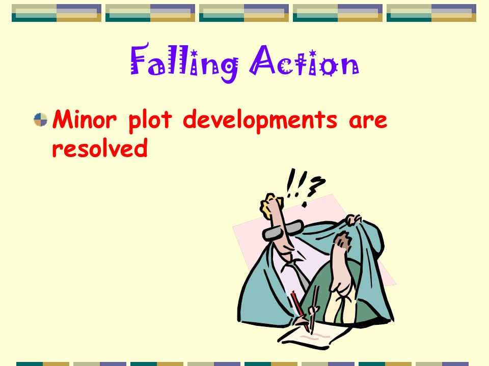 Falling Action Minor plot developments are resolved