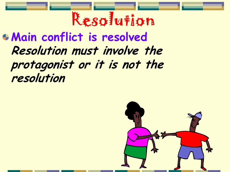Resolution Main conflict is resolved Resolution must involve the protagonist or it is not the resolution.