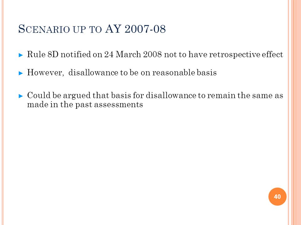 Scenario up to AY 2007-08Rule 8D notified on 24 March 2008 not to have retrospective effect. However, disallowance to be on reasonable basis.