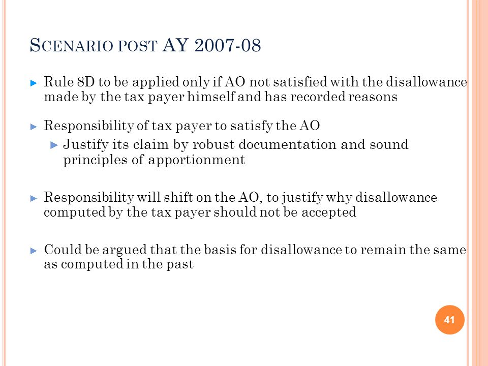 Scenario post AY 2007-08Rule 8D to be applied only if AO not satisfied with the disallowance made by the tax payer himself and has recorded reasons.