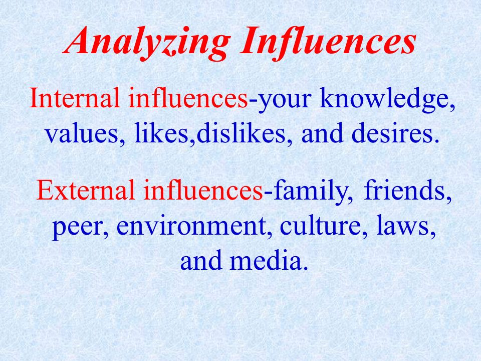 Analyzing Influences Internal influences-your knowledge, values, likes,dislikes, and desires.