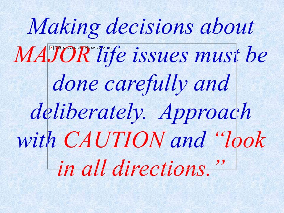 Making decisions about MAJOR life issues must be done carefully and deliberately.