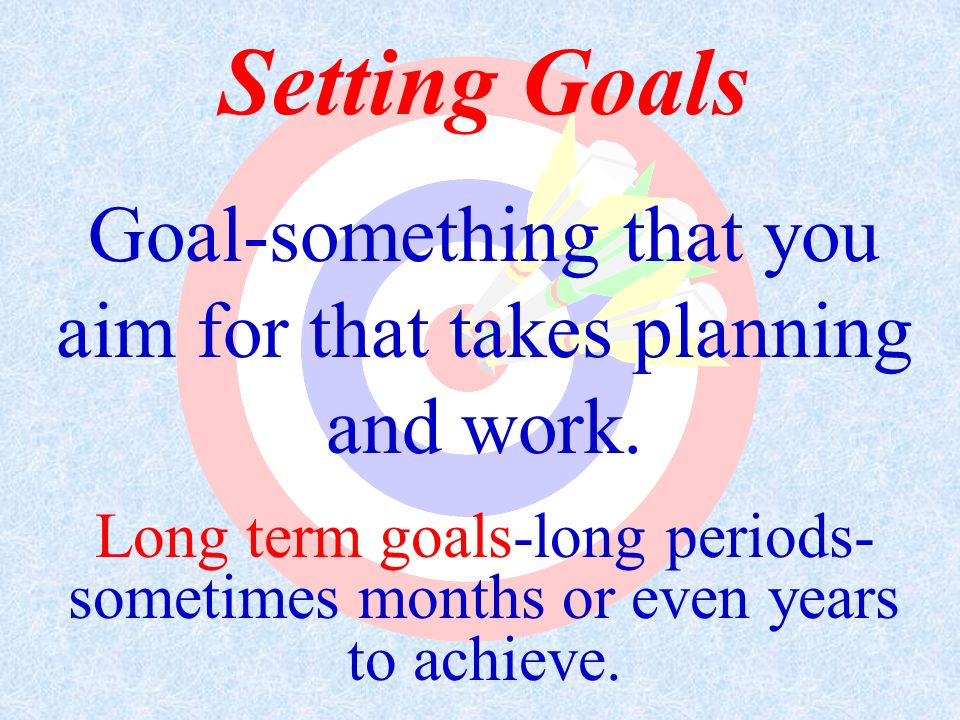 Goal-something that you aim for that takes planning and work.