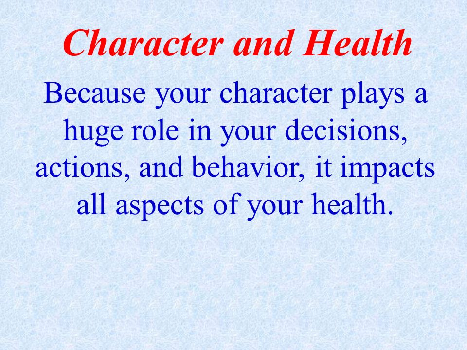 Character and Health Because your character plays a huge role in your decisions, actions, and behavior, it impacts all aspects of your health.