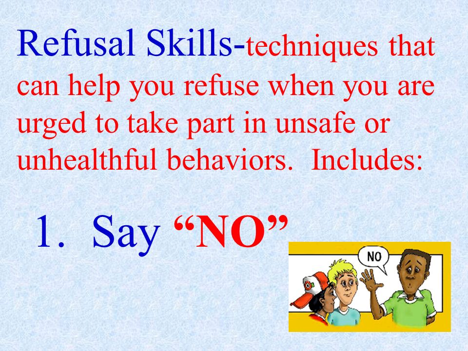 Refusal Skills-techniques that can help you refuse when you are urged to take part in unsafe or unhealthful behaviors. Includes: