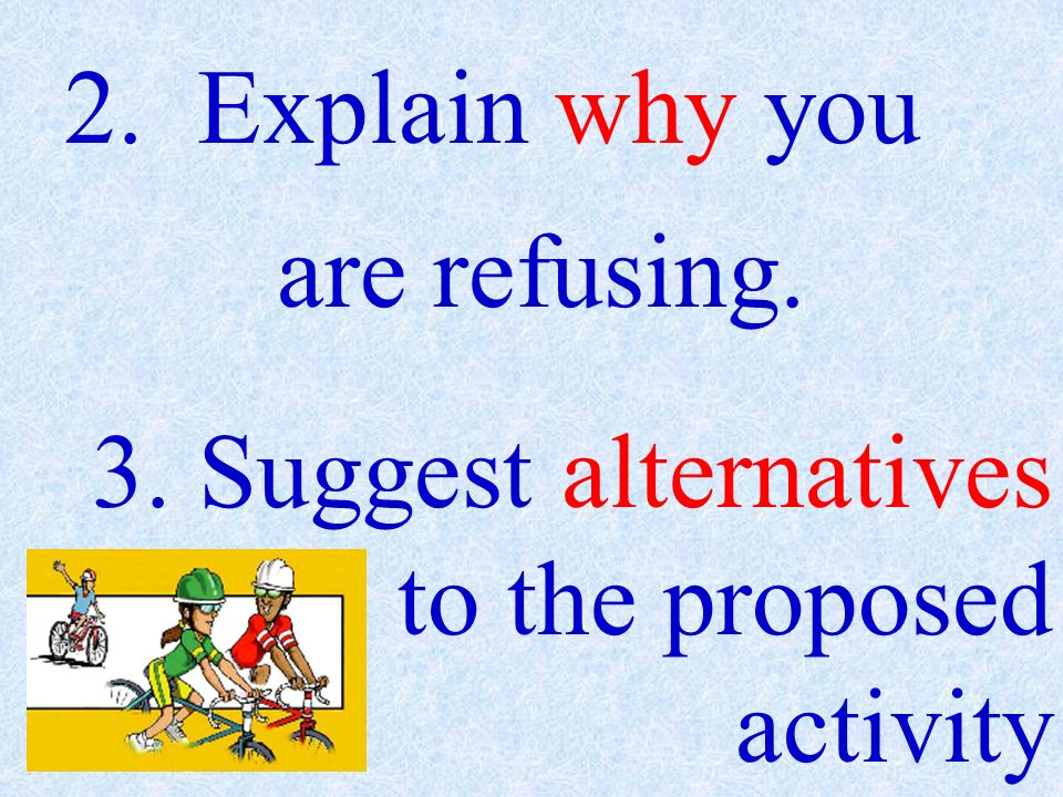 2. Explain why you are refusing. 3. Suggest alternatives to the proposed activity