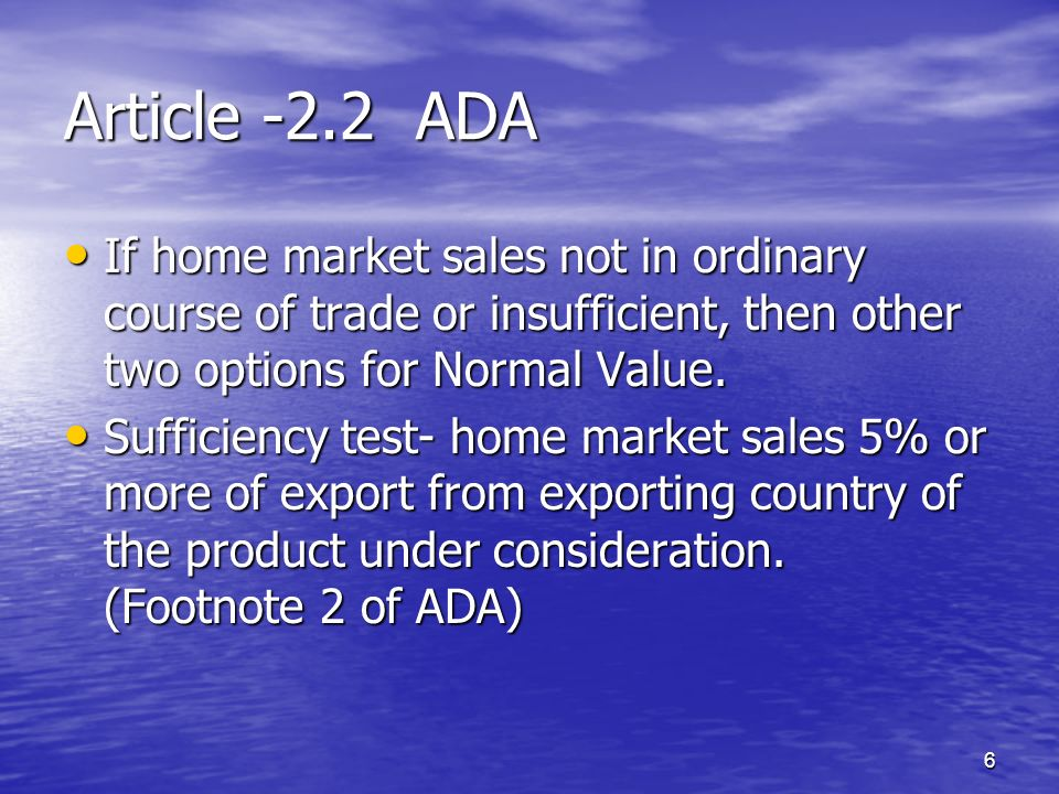 Article -2.2 ADA If home market sales not in ordinary course of trade or insufficient, then other two options for Normal Value.