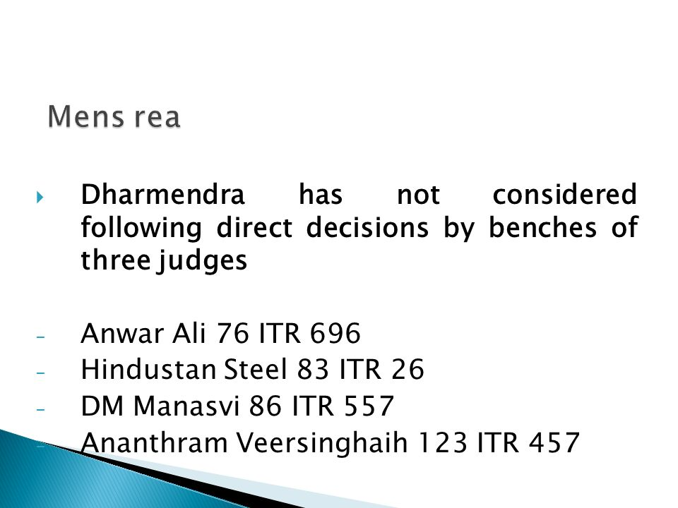 Mens rea Dharmendra has not considered following direct decisions by benches of three judges. Anwar Ali 76 ITR 696.