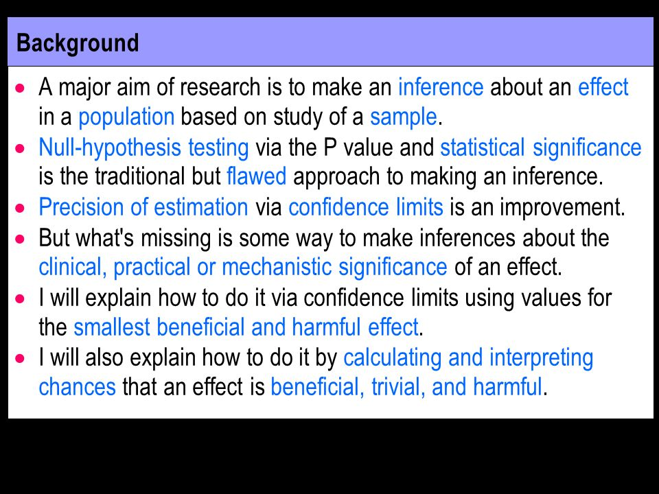Background A major aim of research is to make an inference about an effect in a population based on study of a sample.