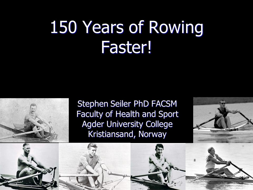 150 Years of Rowing Faster! Stephen Seiler PhD FACSM